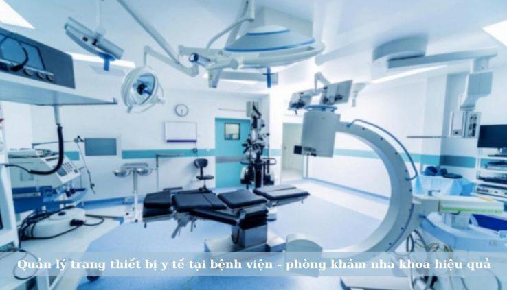 Quản lý trang thiết bị y tế tại bệnh viện - phòng khám nha khoa hiệu quả